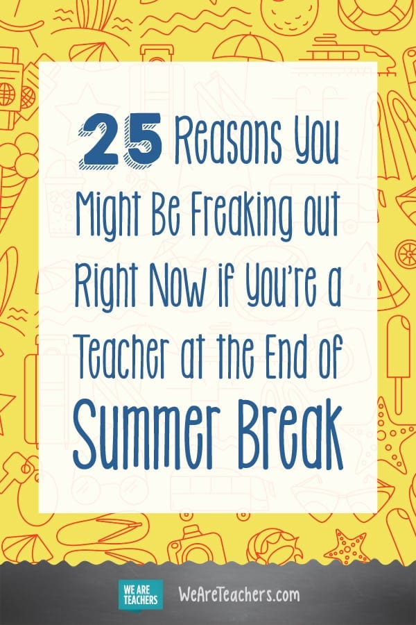 25 Reasons You Might Be Freaking out Right Now if You're a Teacher at the End of Summer Break