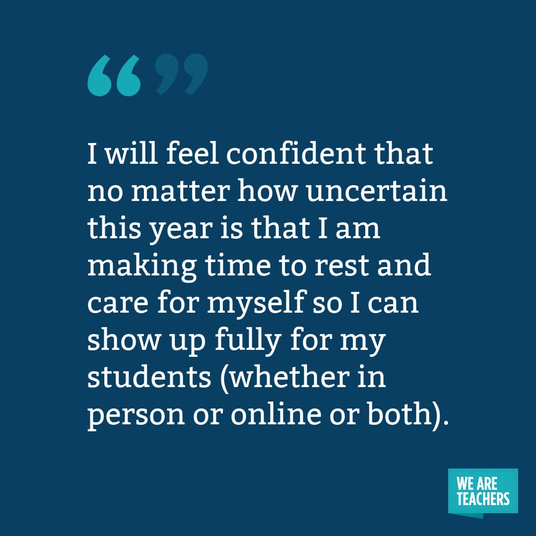 I will feel confident that no matter how uncertain this year is that I am making time to rest and care for myself so I can show up fully for my students (whether in person or online or both).