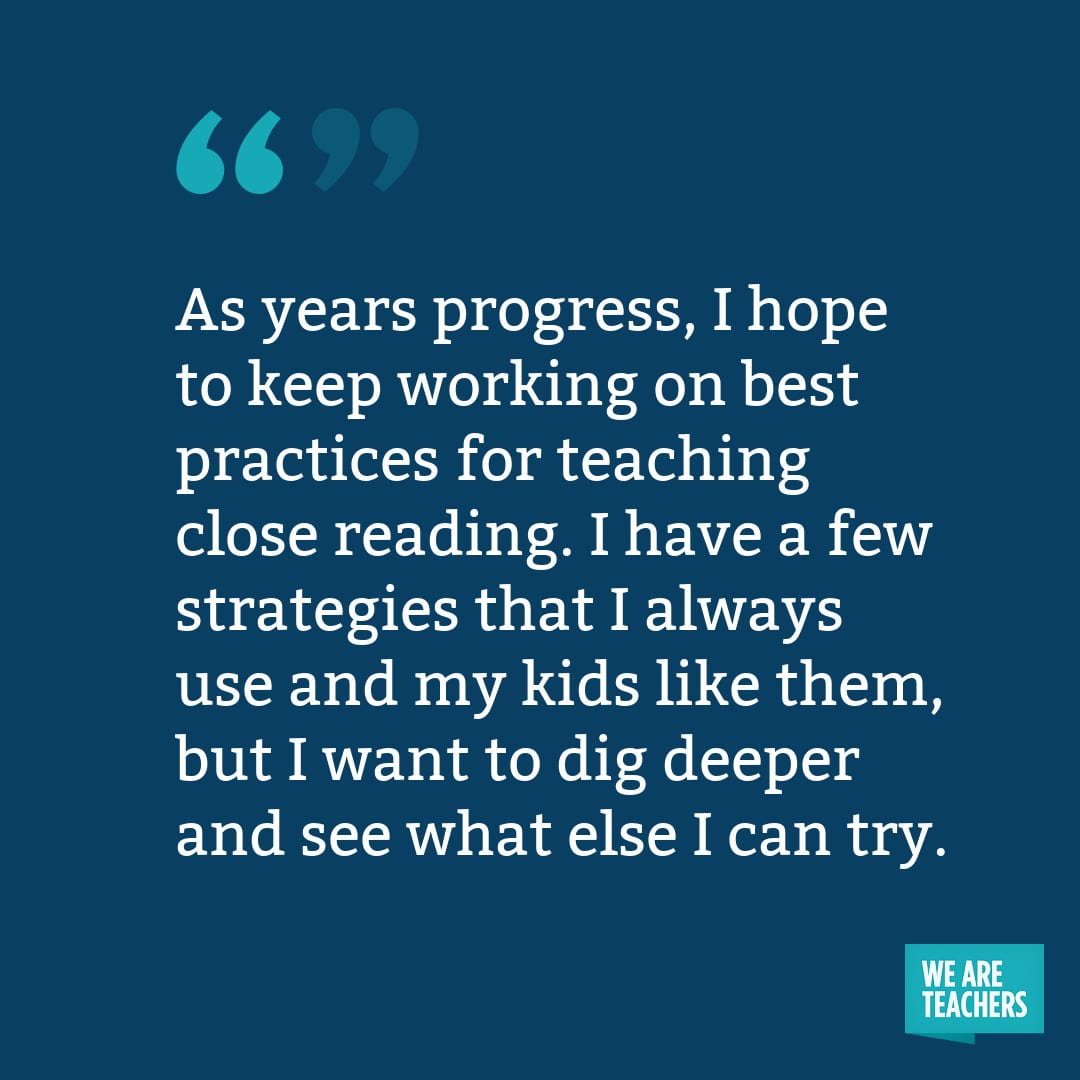 As years progress, I hope to keep working on best practices for teaching close reading. I have a few strategies that I always use and my kids like them, but I want to dig deeper and see what else I can try.