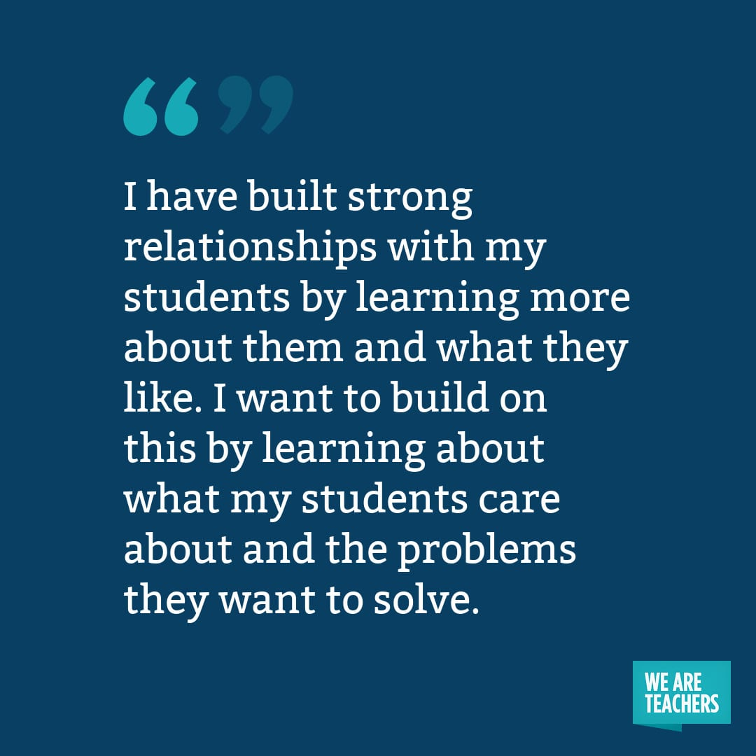 I have built strong relationships with my students by learning more about them and what they like. I want to build on this by learning about what my students care about and the problems they want to solve.