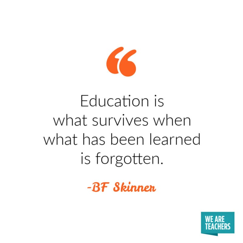 Education is what survives when what has been learned is forgotten. -BF Skinner.