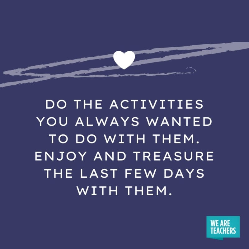Do the activities you always wanted to do with them. Enjoy and treasure the last few days with them.