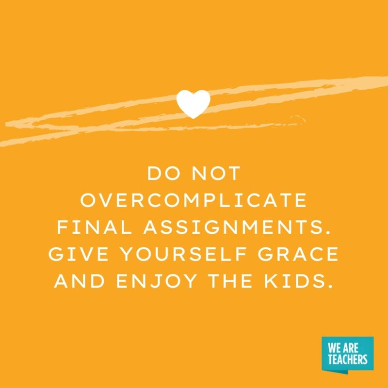 Do not overcomplicate final assignments. Give yourself grace and enjoy the kids.
