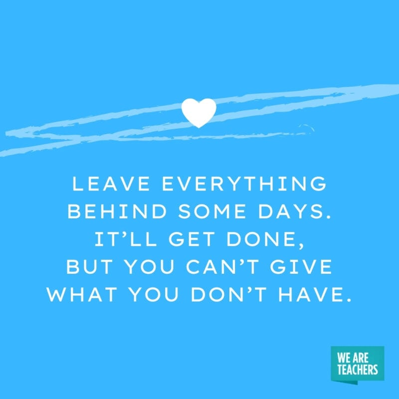 Leave everything behind some days. It'll get done, but you can't give what you don't have.