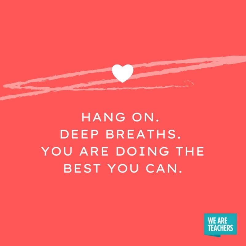 Hang on. Deep breaths. You are doing the best you can.