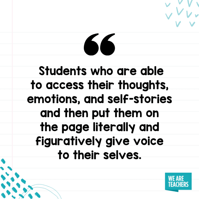 Students who are able to access their thoughts, emotions, and self-stories and then put them on the page literally and figuratively give voice to their selves.