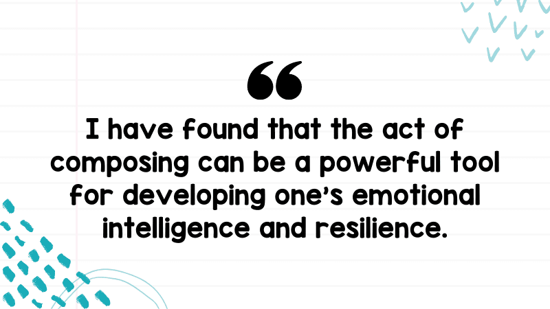 """""""I have found that the act of composing can be a powerful tool for developing one's emotional intelligence and resilience."""""""