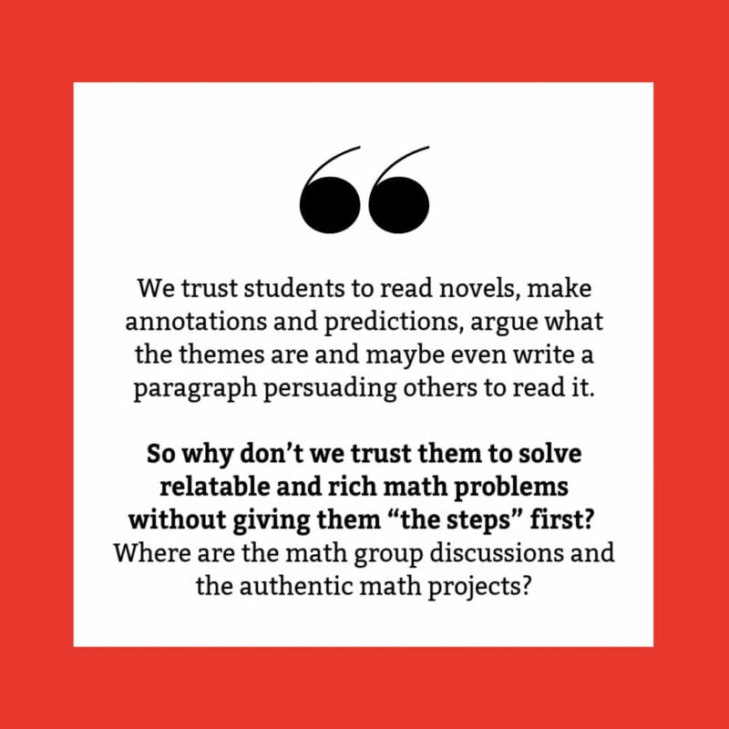 """We trust students to read novels, make annotations and predictions, argue what the themes are and maybe even write a paragraph persuading others to read it. So why don't we trust them to solve relatable and rich math problems without giving them """"the steps"""" first? Where are the math group discussions and the authentic math projects?"""