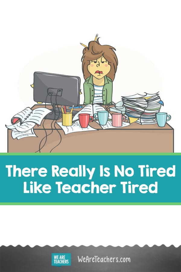 There Really Is No Tired Like Teacher Tired