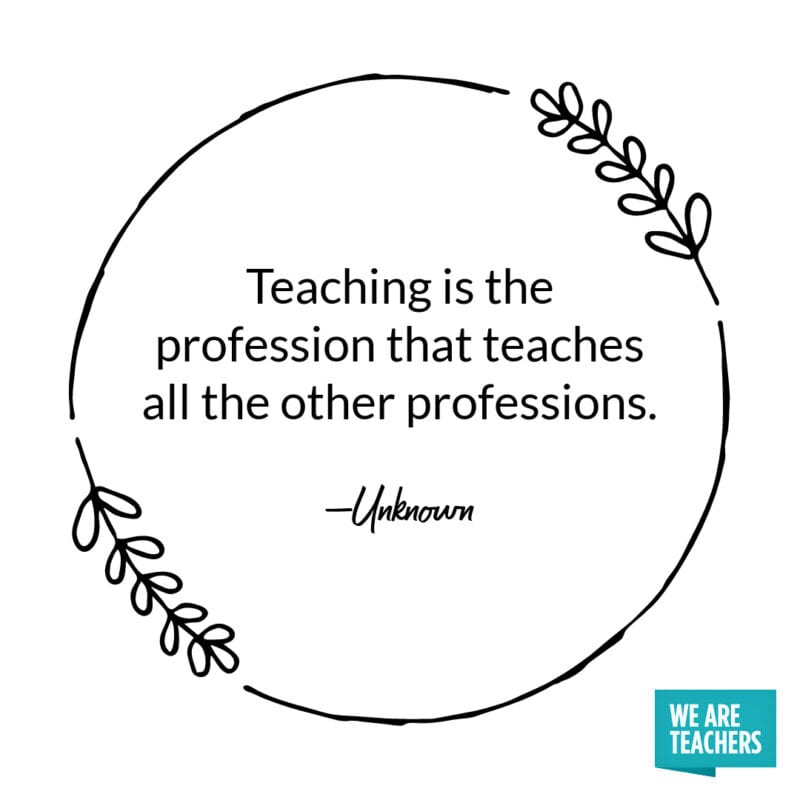 Teaching is the profession that teaches all the other professions. -Unknown