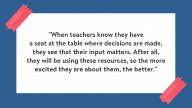"""When teachers know they have a seat at the table where decisions are made, they see that their input matters. After all, they will be using these resources, so the more excited they are about them, the better."" Quote is on white background with blue border."