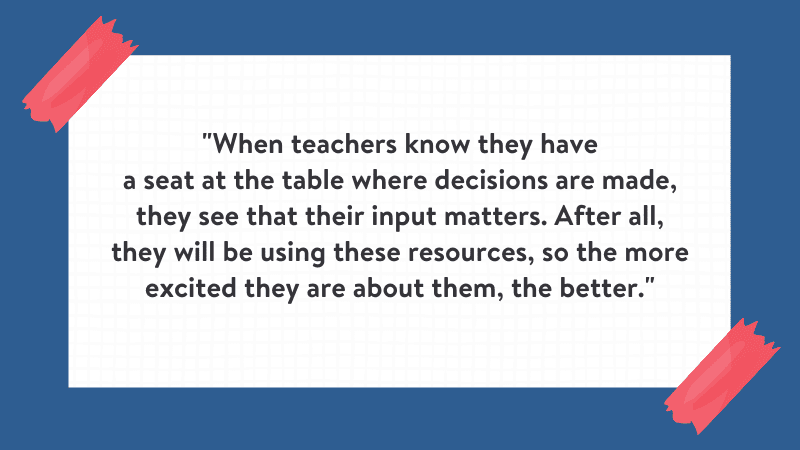 """""""When teachers know they have a seat at the table where decisions are made, they see that their input matters. After all, they will be using these resources, so the more excited they are about them, the better."""" Quote is on white background with blue border."""