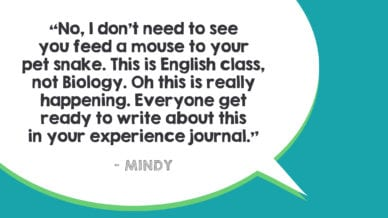 """No, I don't need to see you feed a mouse to your pet snake. This is English class, not Biology. Oh this is really happening. Everyone get ready to write about this in your experience journal.""—Mindy"