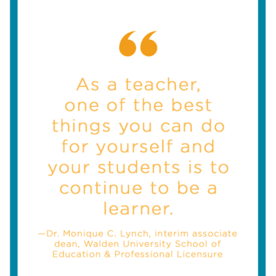 "Quote: ""As a teacher, one of the best things you can do for yourself and your students is to continue to be a learner.""—Dr. Monique C. Lynch, interim associate dean, Walden University School of Education & Professional Licensure - Teacher Sress"