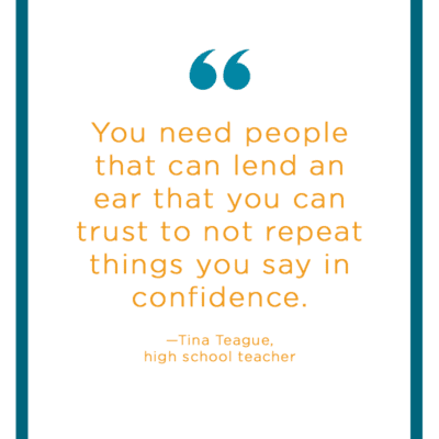 "Teacher Stress Quote: ""You need people that can lend an ear that you can trust to not repeat things you say in confidence.""—Tina Teague, high school teacher"