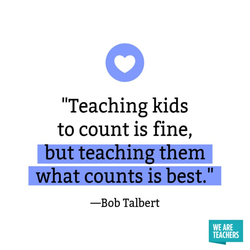 Teaching kids to count is fine, but teaching them what counts is best. —Bob Talbert.