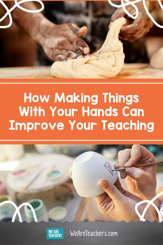 How Making Things With Your Hands Can Improve Your Teaching