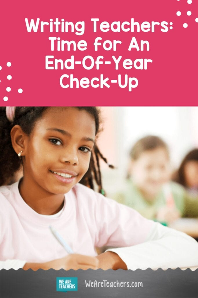 Writing Teachers: Time for An End-Of-Year Check-Up
