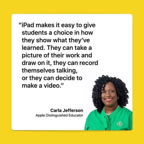 Giving students a choice in how they show what they've learned is easy on iPad. They can take a picture of their work and share it with you. They can add their notes to an assignment. They can record their voice, explaining what they learned. If students prefer to explain their thinking, they can record themselves talking. Or they might want to make a video. Carla Jefferson, Apple Distinguished Educator