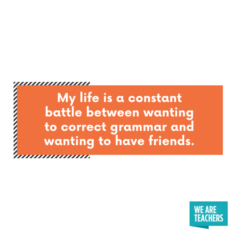 My life is a constant battle between wanting to correct grammar and wanting to have friends.