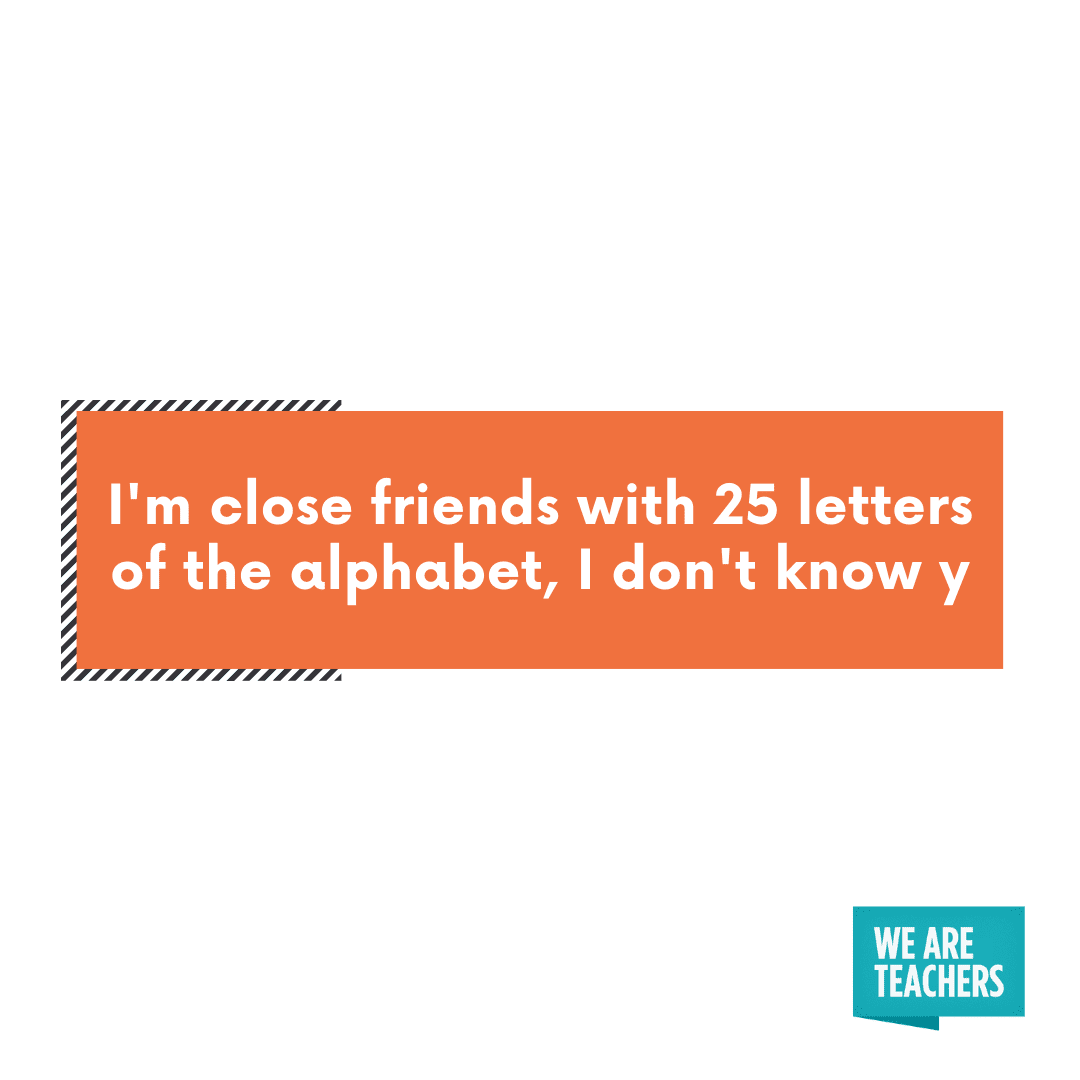 I'm close with 25 letters of the alphabet -- cheesy teacher jokes