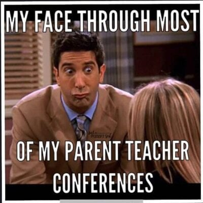 My face through most of my parents teacher conferences