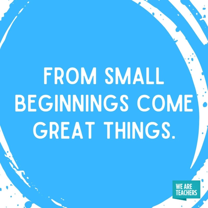 From small beginnings come great things.