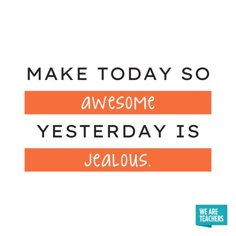 Make today so awesome yesterday is jealous.