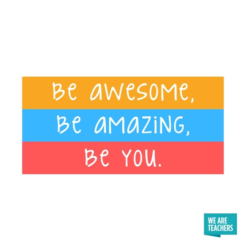 Be awesome, be amazing, be you.