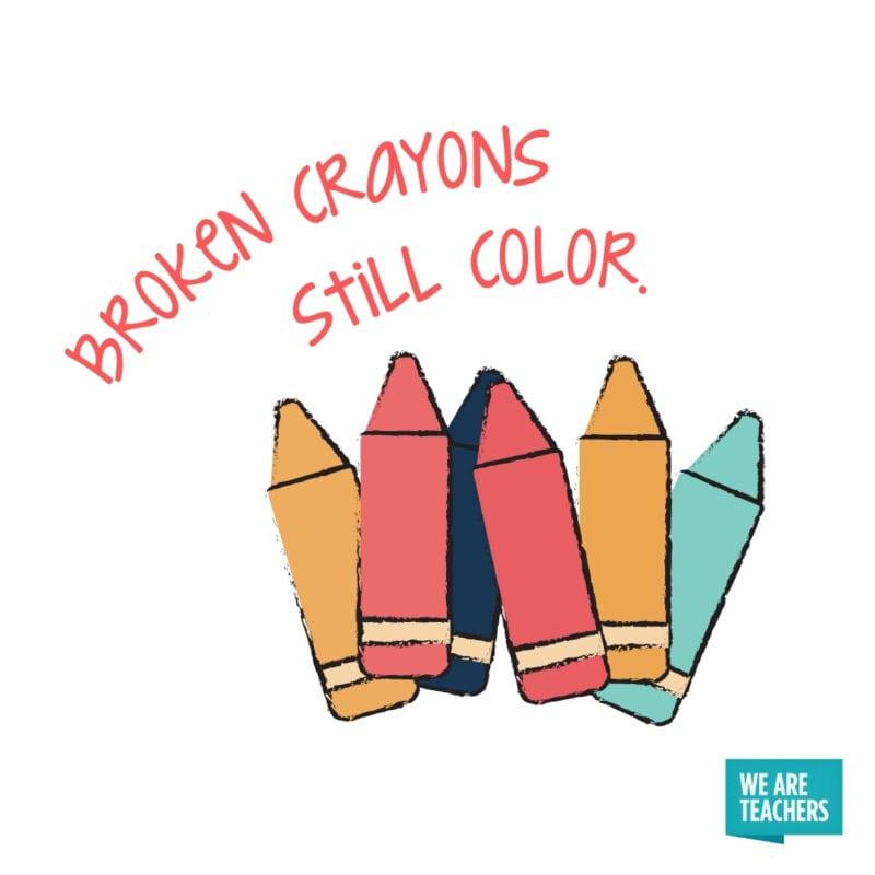 Broken crayons still color.