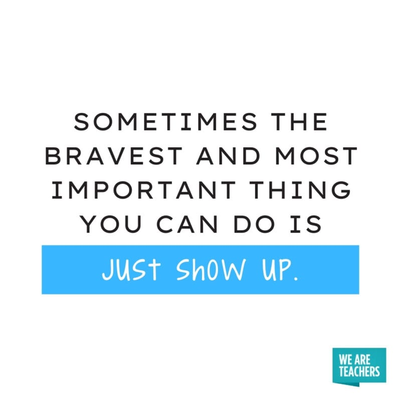 Sometimes the bravest and most important thing you can do is just show up.