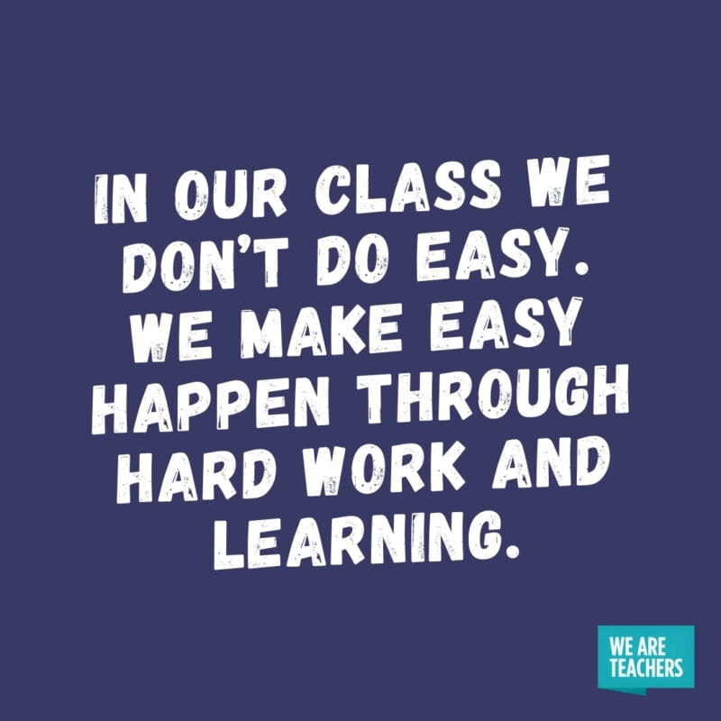 In our class we don't do easy. We make easy happen through hard work and learning.