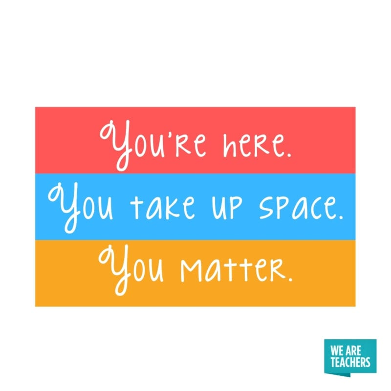 You're here. You take up space. You matter.