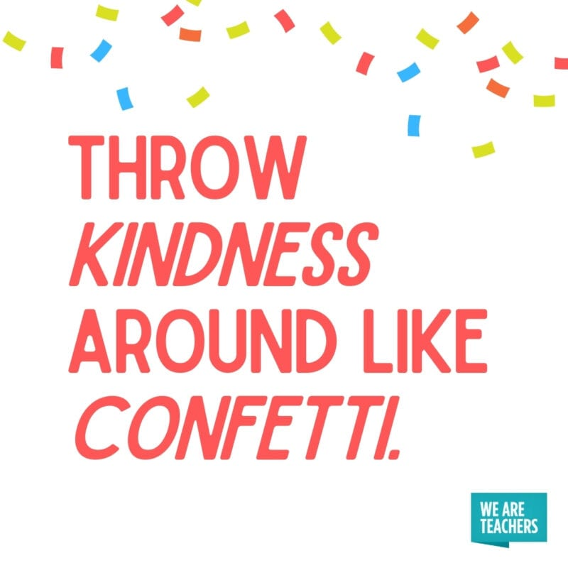 Throw kindness like confetti.