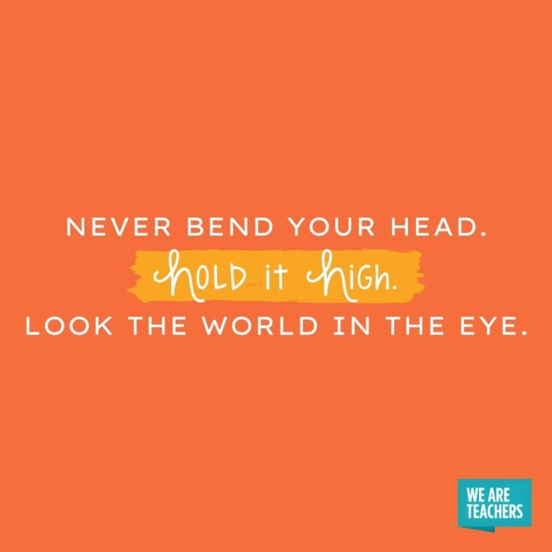 Never bend your head. Hold it high. Look the world in the eye.