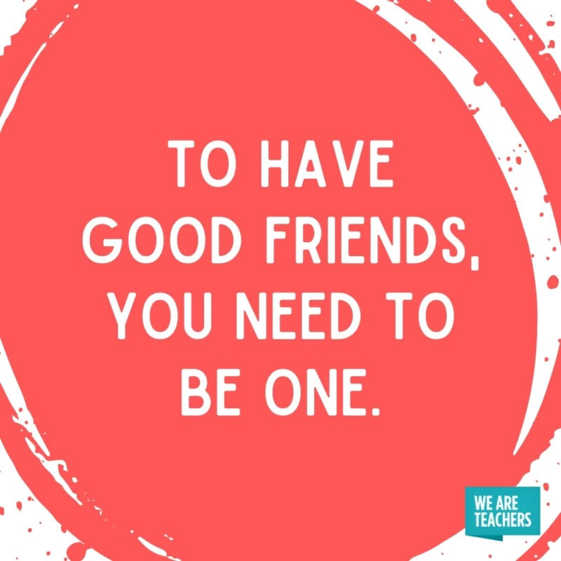 To have good friends, you need to be one.