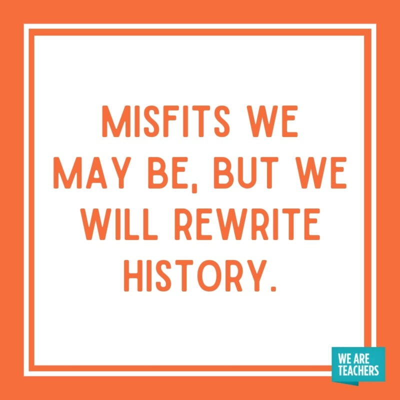 Misfits we may be, but we will rewrite history.