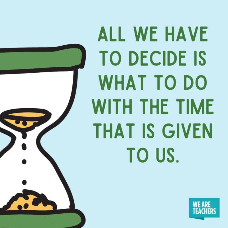 All we have to decide is what to do with the time that is given to us.