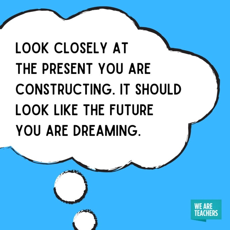 Look closely at the present you are constructing. It should look like the future you are dreaming.