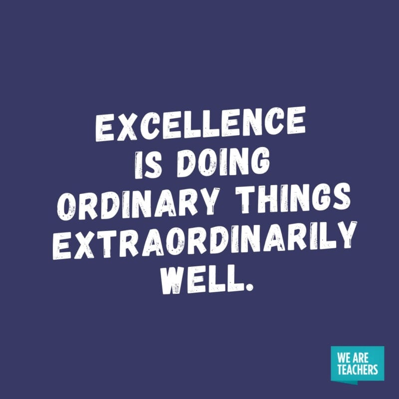 Excellence is doing ordinary things extraordinarily well.