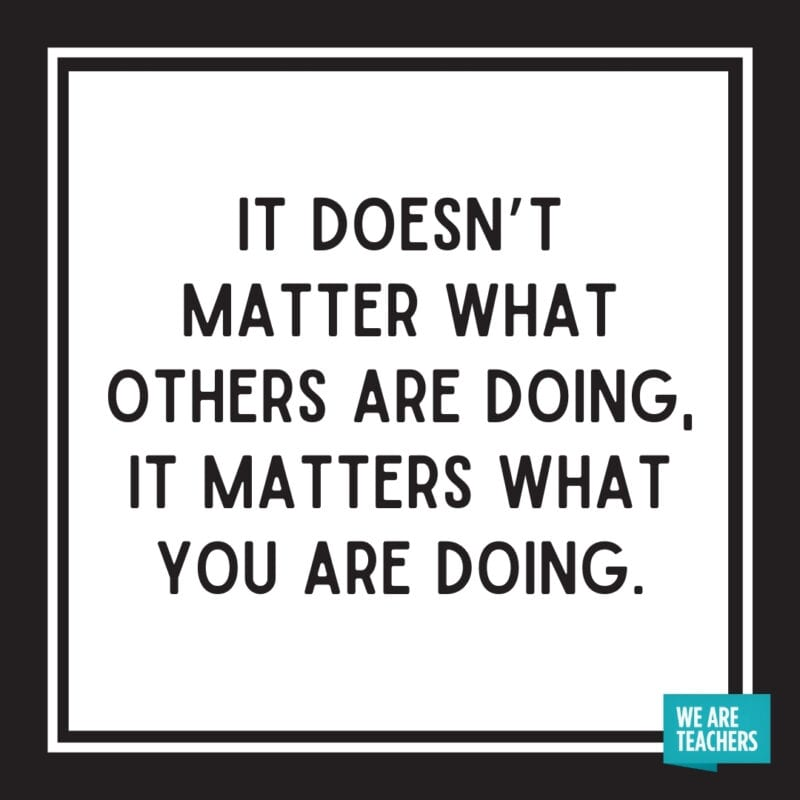 It doesn't matter what others are doing, it matters what you are doing.