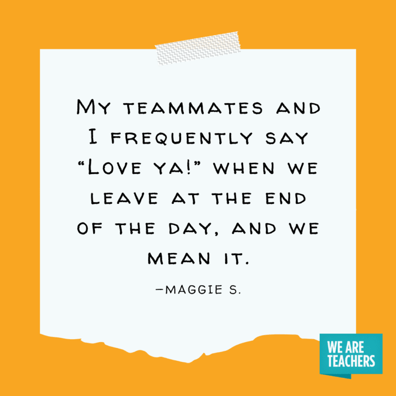 """""""My teammates and I frequently say """"Love ya!"""" when we leave at the end of the day, and we mean it."""" —Maggie S."""