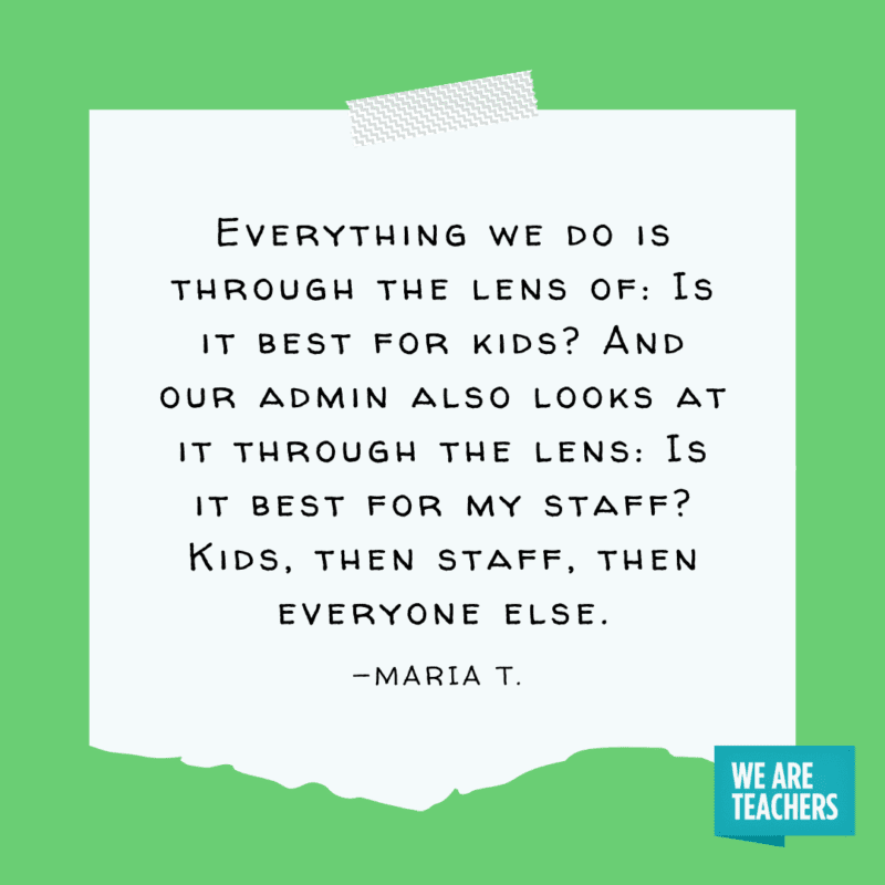 """""""Everything we do is through the lens of: Is it best for kids? And our admin also looks at it through the lens: Is it best for my staff? Kids, then staff, then everyone else."""" —Maria T."""