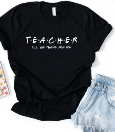 """Friends themed teacher shirt """"I'll be there for you."""" as an example of Etsy teacher shirts"""