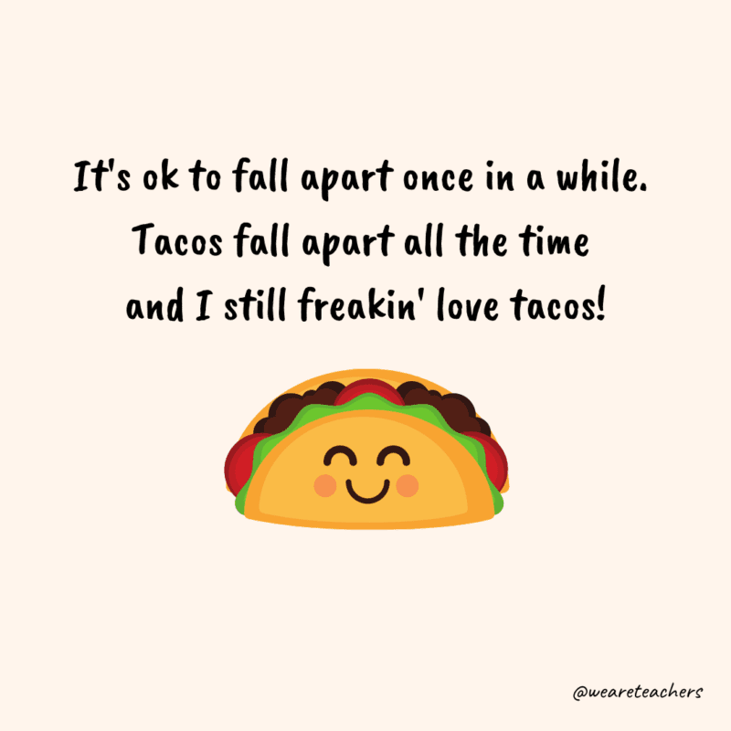 """Taco picture with text, """"It's ok to fall apart once in a while. Tacos fall apart all the time and I still freakin' love tacos!"""""""