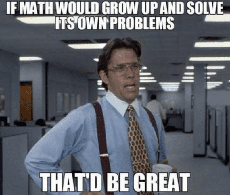 """""""If math would grown up and solve its own problems, that'd be great"""""""