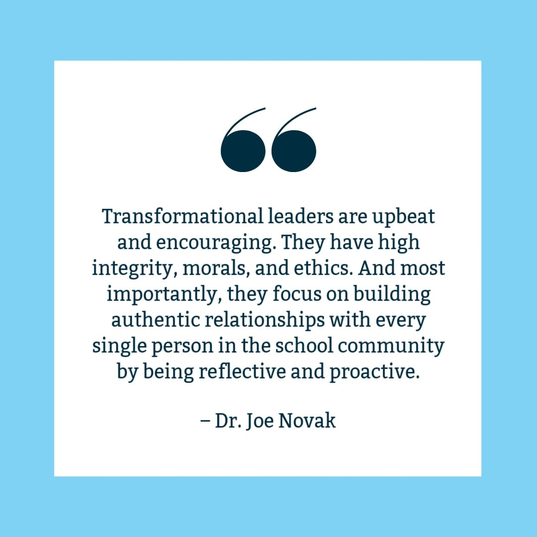 """Transformational leaders are upbeat and encouraging. They have high integrity, morals, and ethics. And most importantly, they focus on building authentic relationships with every single person in the school community by being reflective and proactive."" Joe Novak quote on white background with blue border."