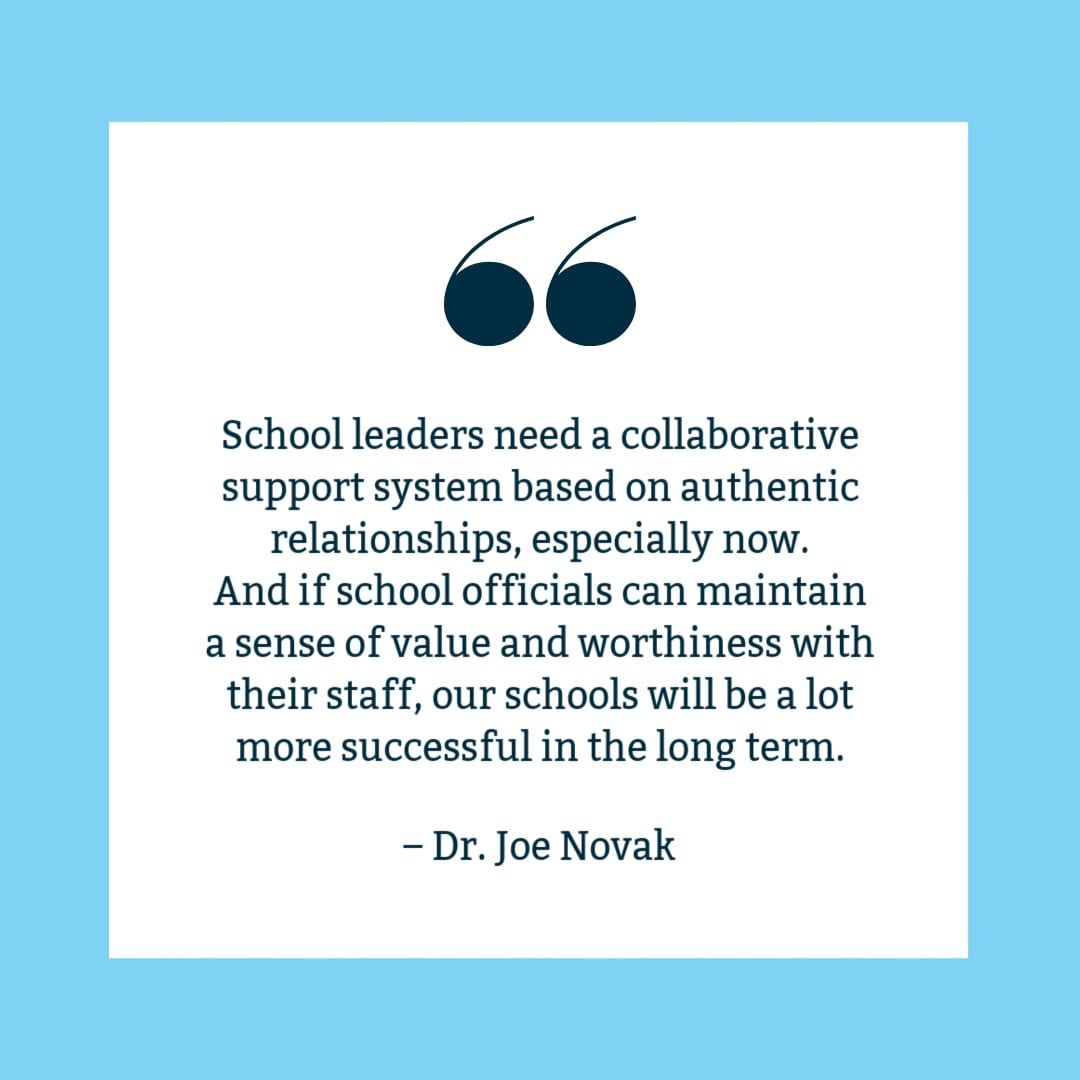 """School leaders need a collaborative support system based on authentic relationships, especially now. And if school officials can maintain a sense of value and worthiness with their staff, our schools will be a lot more successful in the long term."" Joe Novak quote on white background with blue border."