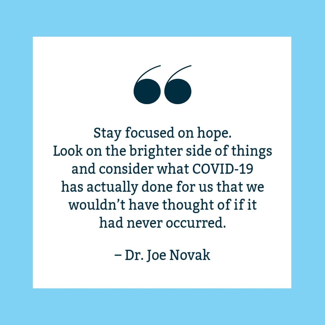 """Stay focused on hope. Look on the brighter side of things and consider what COVID-19 has actually done for us that we wouldn't have thought of if it had never occurred."" Joe Novak quote on white background with blue border."
