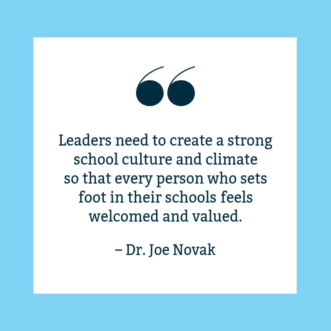 """Leaders need to create a strong school culture and climate so that every person who sets foot in their school feels welcomed and valued,"" Dr. Joe Novak. Quote on white background with blue border."